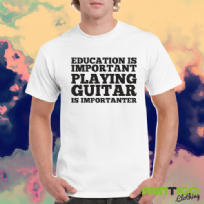 Education is Important, Playing Guitar is Importanter T-shirt